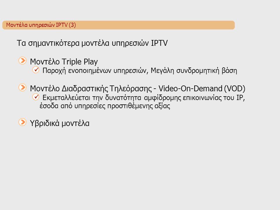 Μοντέλα υπηρεσιών IPTV (3) Τα σημαντικότερα μοντέλα υπηρεσιών IPTV Μοντέλο Triple Play Παροχή ενοποιημένων υπηρεσιών, Μεγάλη συνδρομητική βάση Μοντέλο Διαδραστικής Τηλεόρασης - Video-On-Demand (VOD) Εκμεταλλεύεται την δυνατότητα αμφίδρομης επικοινωνίας του IP, έσοδα από υπηρεσίες προστιθέμενης αξίας Υβριδικά μοντέλα