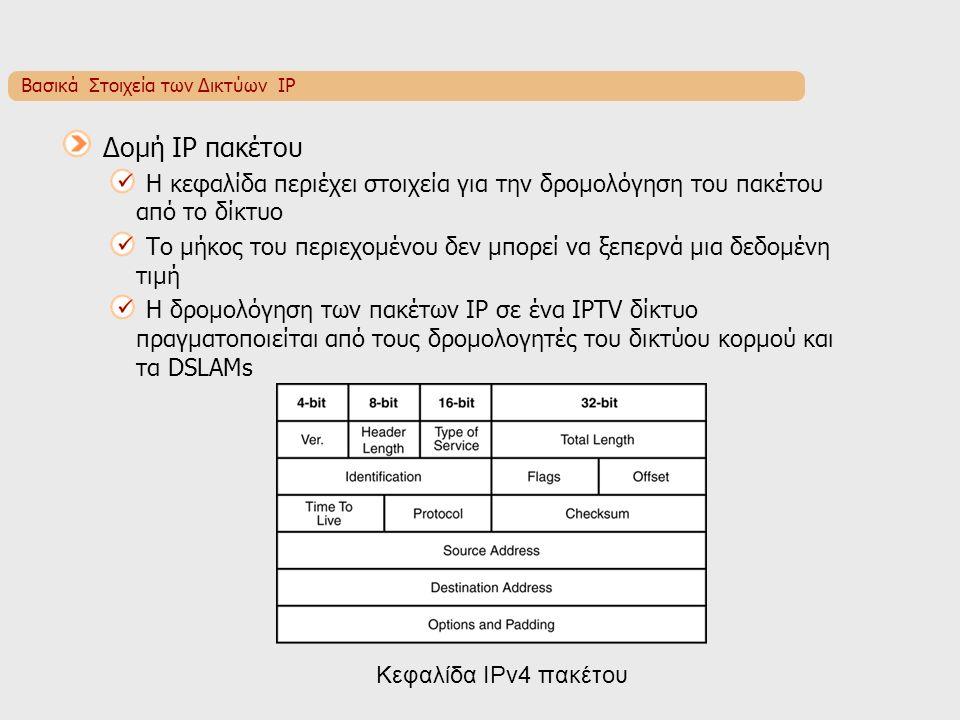 Βασικά Στοιχεία των Δικτύων IP Δομή IP πακέτου Η κεφαλίδα περιέχει στοιχεία για την δρομολόγηση του πακέτου από το δίκτυο Το μήκος του περιεχομένου δεν μπορεί να ξεπερνά μια δεδομένη τιμή Η δρομολόγηση των πακέτων IP σε ένα IPTV δίκτυο πραγματοποιείται από τους δρομολογητές του δικτύου κορμού και τα DSLAMs Κεφαλίδα IPv4 πακέτου