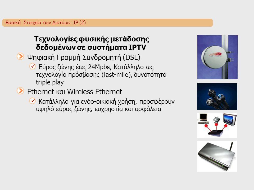 Βασικά Στοιχεία των Δικτύων IP (2) Τεχνολογίες φυσικής μετάδοσης δεδομένων σε συστήματα IPTV Ψηφιακή Γραμμή Συνδρομητή (DSL) Εύρος ζώνης έως 24Mpbs, Κατάλληλο ως τεχνολογία πρόσβασης (last-mile), δυνατότητα triple play Ethernet και Wireless Ethernet Κατάλληλα για ενδο-οικιακή χρήση, προσφέρουν υψηλό εύρος ζώνης, ευχρηστία και ασφάλεια