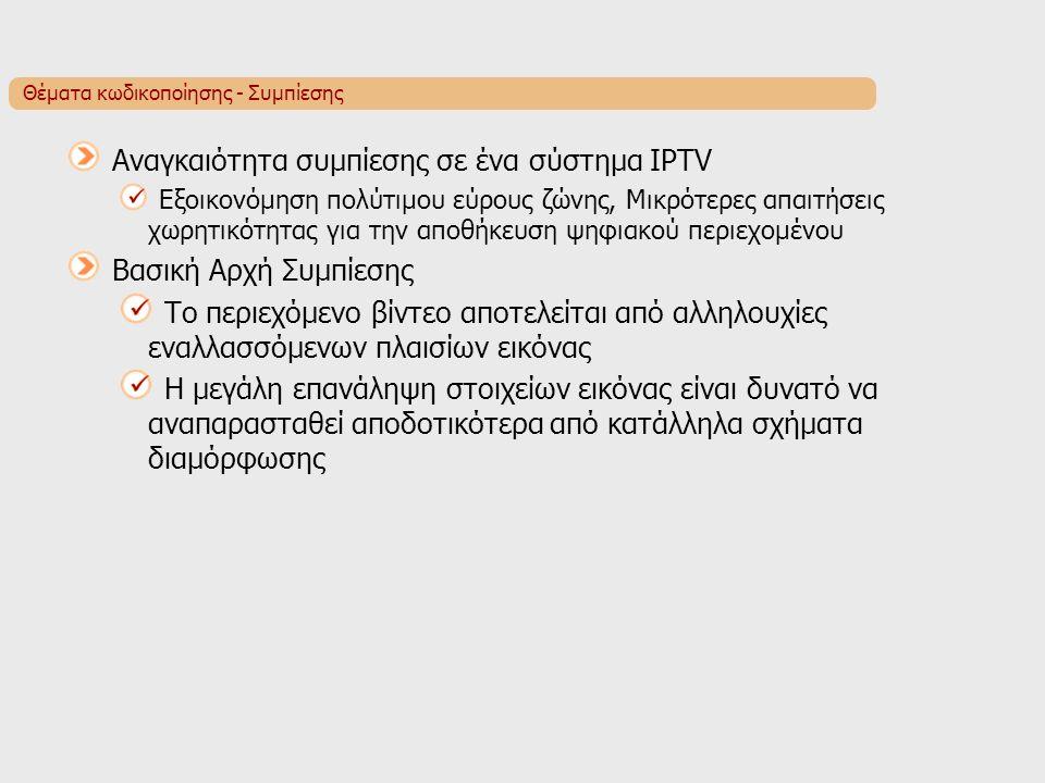 Θέματα κωδικοποίησης - Συμπίεσης Αναγκαιότητα συμπίεσης σε ένα σύστημα IPTV Εξοικονόμηση πολύτιμου εύρους ζώνης, Μικρότερες απαιτήσεις χωρητικότητας για την αποθήκευση ψηφιακού περιεχομένου Βασική Αρχή Συμπίεσης Το περιεχόμενο βίντεο αποτελείται από αλληλουχίες εναλλασσόμενων πλαισίων εικόνας Η μεγάλη επανάληψη στοιχείων εικόνας είναι δυνατό να αναπαρασταθεί αποδοτικότερα από κατάλληλα σχήματα διαμόρφωσης