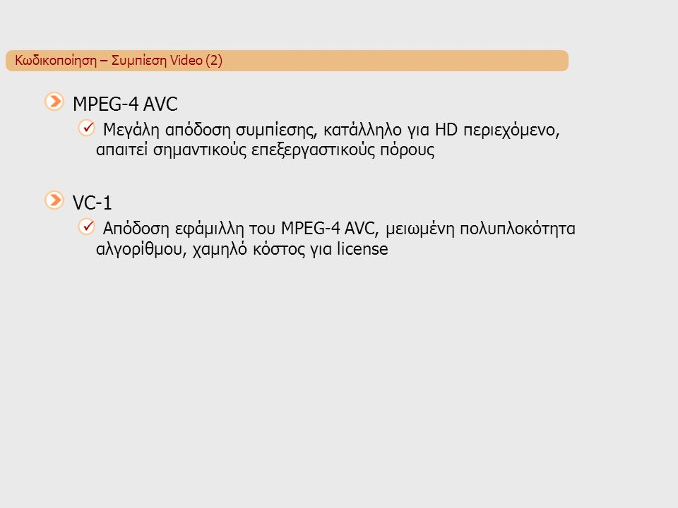 Κωδικοποίηση – Συμπίεση Video (2) MPEG-4 AVC Μεγάλη απόδοση συμπίεσης, κατάλληλο για HD περιεχόμενο, απαιτεί σημαντικούς επεξεργαστικούς πόρους VC-1 Απόδοση εφάμιλλη του MPEG-4 AVC, μειωμένη πολυπλοκότητα αλγορίθμου, χαμηλό κόστος για license