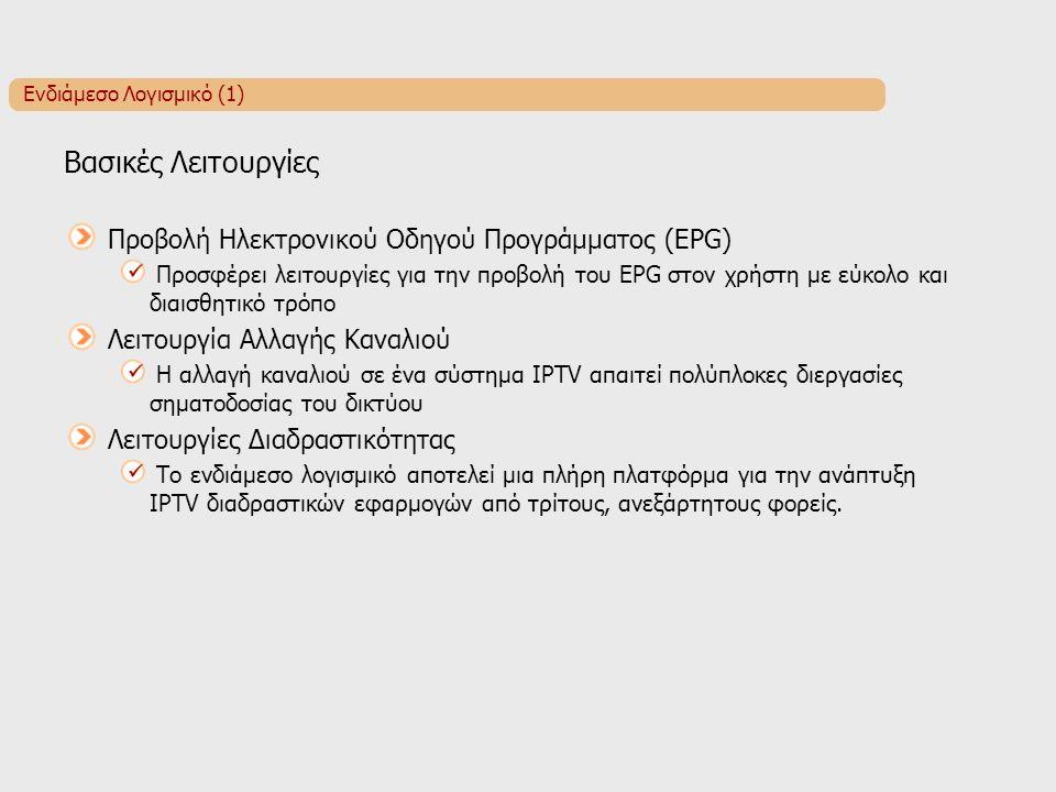 Ενδιάμεσο Λογισμικό (1) Βασικές Λειτουργίες Προβολή Ηλεκτρονικού Οδηγού Προγράμματος (EPG) Προσφέρει λειτουργίες για την προβολή του EPG στον χρήστη με εύκολο και διαισθητικό τρόπο Λειτουργία Αλλαγής Καναλιού Η αλλαγή καναλιού σε ένα σύστημα IPTV απαιτεί πολύπλοκες διεργασίες σηματοδοσίας του δικτύου Λειτουργίες Διαδραστικότητας Το ενδιάμεσο λογισμικό αποτελεί μια πλήρη πλατφόρμα για την ανάπτυξη IPTV διαδραστικών εφαρμογών από τρίτους, ανεξάρτητους φορείς.