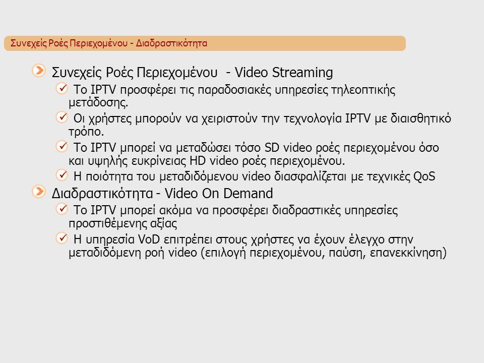 Συνεχείς Ροές Περιεχομένου - Διαδραστικότητα Συνεχείς Ροές Περιεχομένου - Video Streaming Το IPTV προσφέρει τις παραδοσιακές υπηρεσίες τηλεοπτικής μετάδοσης.