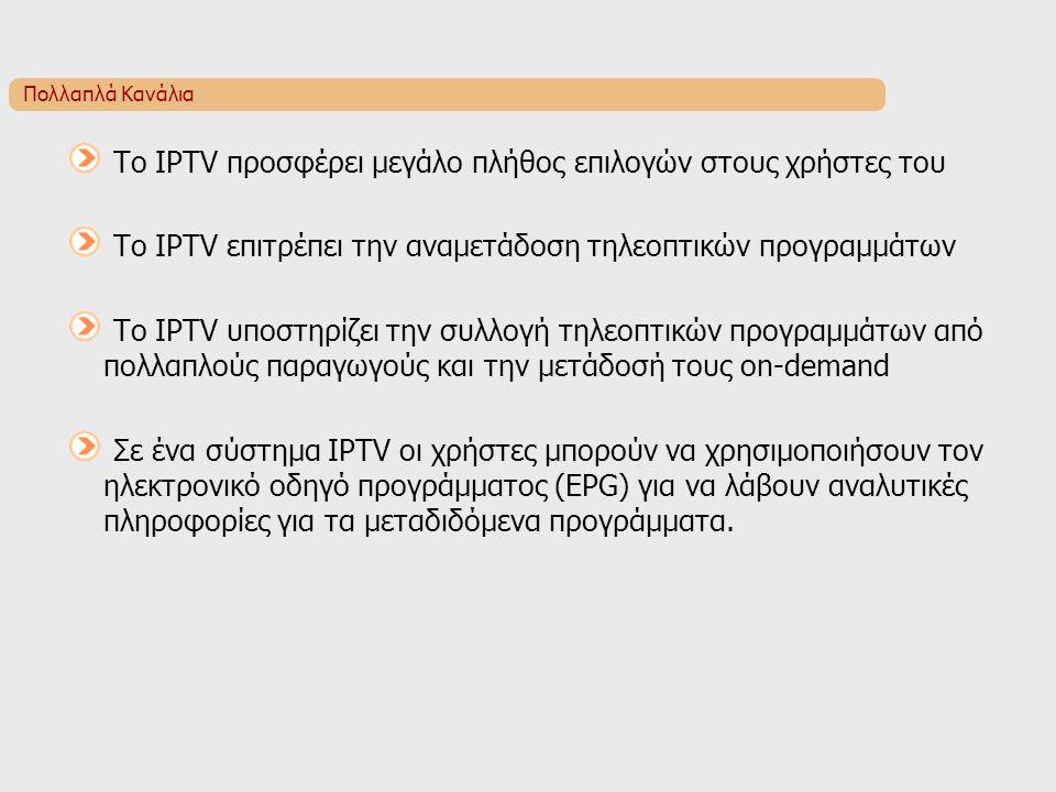 Πολλαπλά Κανάλια Το IPTV προσφέρει μεγάλο πλήθος επιλογών στους χρήστες του Το IPTV επιτρέπει την αναμετάδοση τηλεοπτικών προγραμμάτων Το IPTV υποστηρίζει την συλλογή τηλεοπτικών προγραμμάτων από πολλαπλούς παραγωγούς και την μετάδοσή τους on-demand Σε ένα σύστημα IPTV οι χρήστες μπορούν να χρησιμοποιήσουν τον ηλεκτρονικό οδηγό προγράμματος (EPG) για να λάβουν αναλυτικές πληροφορίες για τα μεταδιδόμενα προγράμματα.