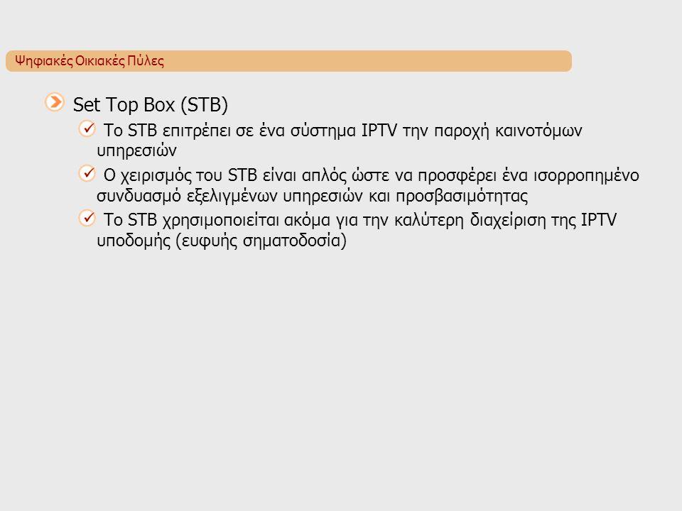 Ψηφιακές Οικιακές Πύλες Set Top Box (STB) To STB επιτρέπει σε ένα σύστημα IPTV την παροχή καινοτόμων υπηρεσιών Ο χειρισμός του STB είναι απλός ώστε να προσφέρει ένα ισορροπημένο συνδυασμό εξελιγμένων υπηρεσιών και προσβασιμότητας Το STB χρησιμοποιείται ακόμα για την καλύτερη διαχείριση της IPTV υποδομής (ευφυής σηματοδοσία)