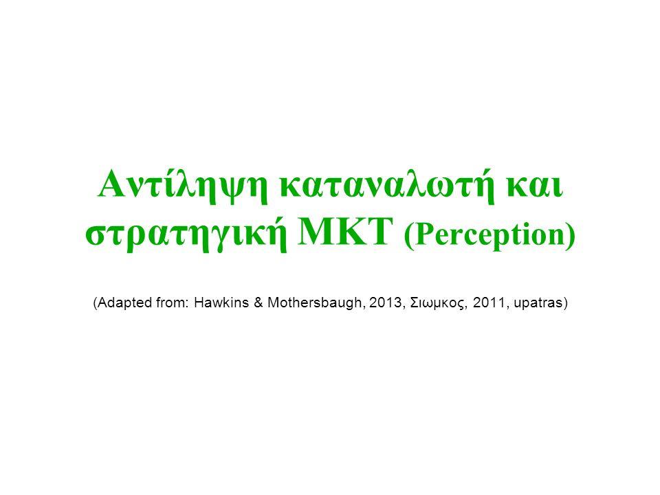 Αντίληψη καταναλωτή και στρατηγική ΜΚΤ (Perception) (Adapted from: Hawkins & Mothersbaugh, 2013, Σιωμκος, 2011, upatras)