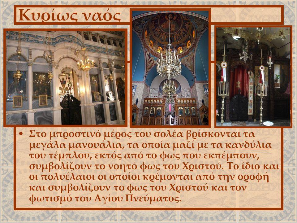 Κυρίως ναός Στο μπροστινό μέρος του σολέα βρίσκονται τα μεγάλα μανουάλια, τα οποία μαζί με τα κανδύλια του τέμπλου, εκτός από το φως που εκπέμπουν, συ
