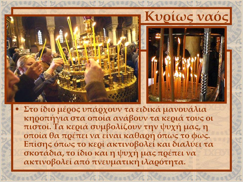 Κυρίως ναός Στο ίδιο μέρος υπάρχουν τα ειδικά μανουάλια κηροπήγια στα οποία ανάβουν τα κεριά τους οι πιστοί. Τα κεριά συμβολίζουν την ψυχή μας, η οποί