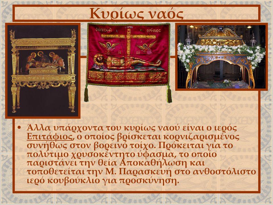 Κυρίως ναός Άλλα υπάρχοντα του κυρίως ναού είναι ο ιερός Επιτάφιος, ο οποίος βρίσκεται κορνιζαρισμένος συνήθως στον βορεινό τοίχο. Πρόκειται για το πο