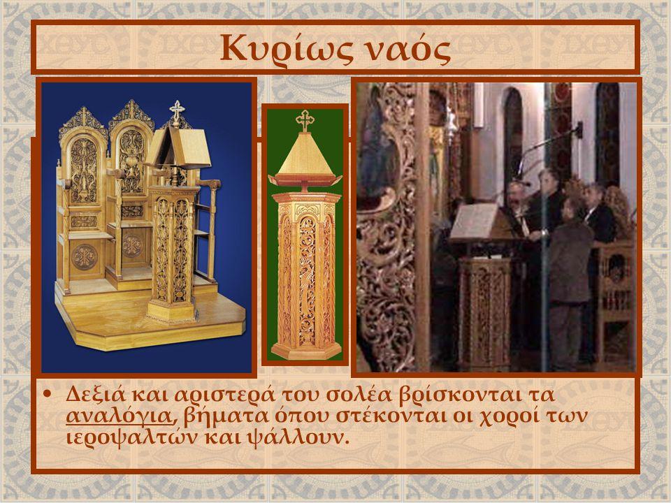 Κυρίως ναός Δεξιά και αριστερά του σολέα βρίσκονται τα αναλόγια, βήματα όπου στέκονται οι χοροί των ιεροψαλτών και ψάλλουν.