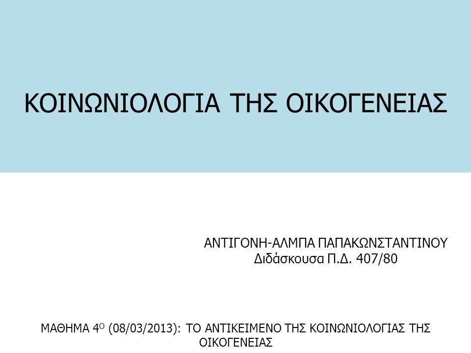 ΚΟΙΝΩΝΙΟΛΟΓΙΑ ΤΗΣ ΟΙΚΟΓΕΝΕΙΑΣ ΑΝΤΙΓΟΝΗ-ΑΛΜΠΑ ΠΑΠΑΚΩΝΣΤΑΝΤΙΝΟΥ Διδάσκουσα Π.Δ. 407/80 ΜΑΘΗΜΑ 4 Ο (08/03/2013): ΤΟ ΑΝΤΙΚΕΙΜΕΝΟ ΤΗΣ ΚΟΙΝΩΝΙΟΛΟΓΙΑΣ ΤΗΣ ΟΙ