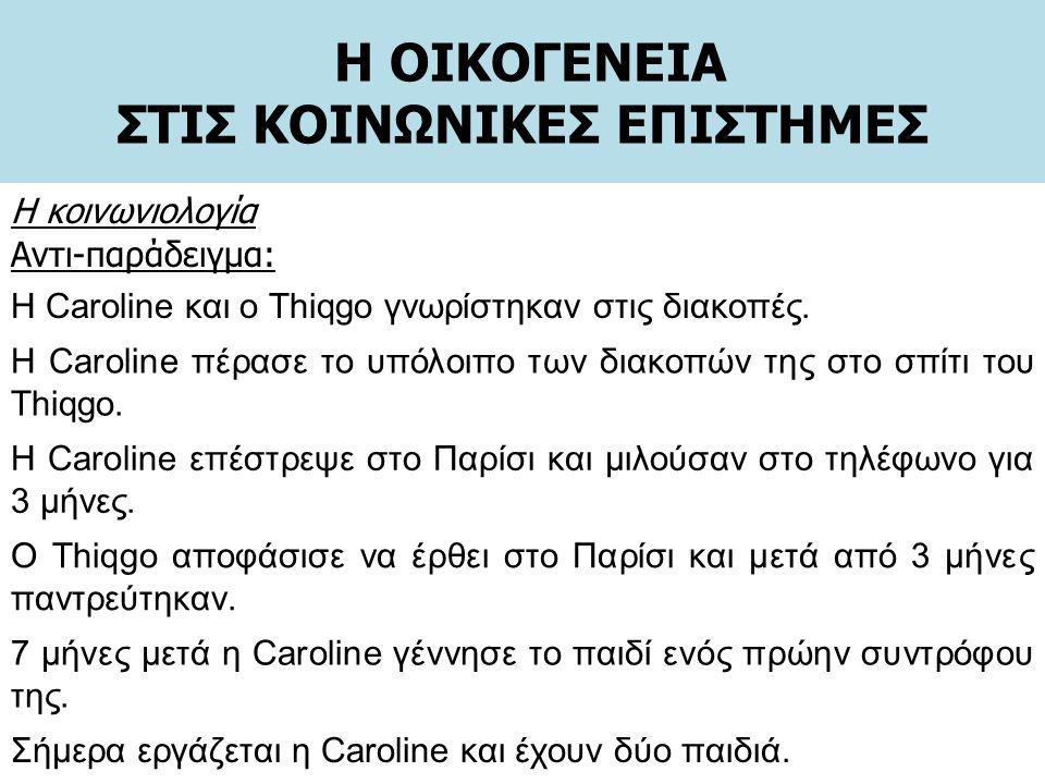 Η ΟΙΚΟΓΕΝΕΙΑ ΣΤΙΣ ΚΟΙΝΩΝΙΚΕΣ ΕΠΙΣΤΗΜΕΣ Η κοινωνιολογία Αντι-παράδειγμα: Η Caroline και ο Thiqgo γνωρίστηκαν στις διακοπές. Η Caroline πέρασε το υπόλοι