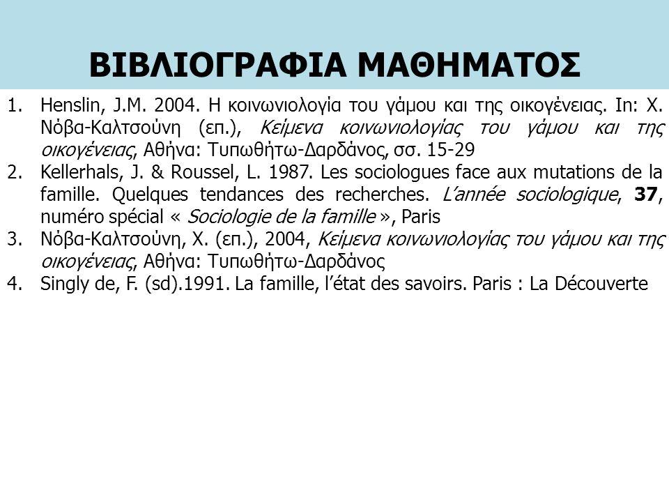 ΒΙΒΛΙΟΓΡΑΦΙΑ ΜΑΘΗΜΑΤΟΣ 1.Henslin, J.M. 2004. Η κοινωνιολογία του γάμου και της οικογένειας. In: Χ. Νόβα-Καλτσούνη (επ.), Κείμενα κοινωνιολογίας του γά