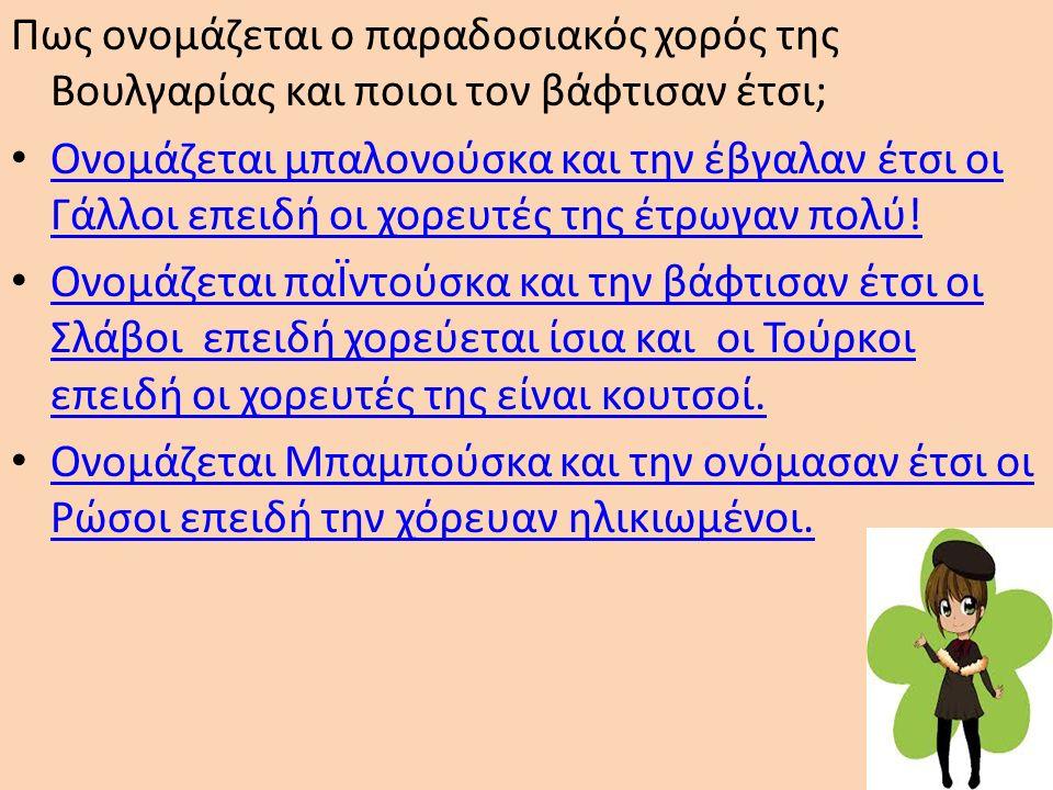 Πως ονομάζεται ο παραδοσιακός χορός της Βουλγαρίας και ποιοι τον βάφτισαν έτσι; Ονομάζεται μπαλονούσκα και την έβγαλαν έτσι οι Γάλλοι επειδή οι χορευτ