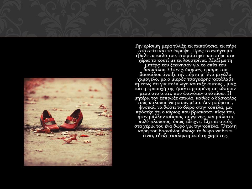 Τότε ο νεαρός τσαγκάρης σκέφτηκε : η κόρη του δασκάλου ποτέ δε θα με αγαπήσει, ακόμα κι αν της χαρίσω τα κόκκινα λουστρίνια.