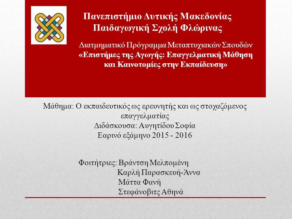 Μάθημα: Ο εκπαιδευτικός ως ερευνητής και ως στοχαζόμενος επαγγελματίας Διδάσκουσα: Αυγητίδου Σοφία Εαρινό εξάμηνο 2015 - 2016 Φοιτήτριες: Βράντση Μελπομένη Καρλή Παρασκευή-Άννα Μάττα Φανή Στεφάνοβιτς Αθηνά Πανεπιστήμιο Δυτικής Μακεδονίας Παιδαγωγική Σχολή Φλώρινας Διατμηματικό Πρόγραμμα Μεταπτυχιακών Σπουδών «Επιστήμες της Αγωγής: Επαγγελματική Μάθηση και Καινοτομίες στην Εκπαίδευση»