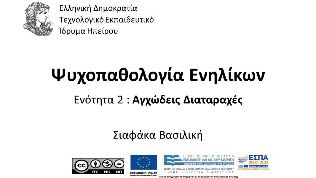 1 Ψυχοπαθολογία Ενηλίκων Ενότητα 2 : Αγχώδεις Διαταραχές Σιαφάκα Βασιλική Ελληνική Δημοκρατία Τεχνολογικό Εκπαιδευτικό Ίδρυμα Ηπείρου