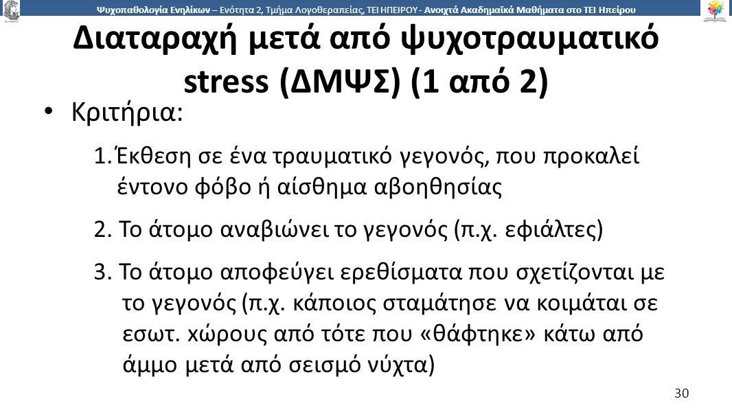 3030 Ψυχοπαθολογία Ενηλίκων – Ενότητα 2, Τμήμα Λογοθεραπείας, ΤΕΙ ΗΠΕΙΡΟΥ - Ανοιχτά Ακαδημαϊκά Μαθήματα στο ΤΕΙ Ηπείρου Διαταραχή μετά από ψυχοτραυματικό stress (ΔΜΨΣ) (1 από 2) Κριτήρια: 1.