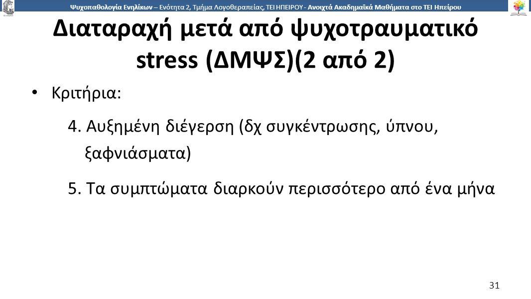 3131 Ψυχοπαθολογία Ενηλίκων – Ενότητα 2, Τμήμα Λογοθεραπείας, ΤΕΙ ΗΠΕΙΡΟΥ - Ανοιχτά Ακαδημαϊκά Μαθήματα στο ΤΕΙ Ηπείρου Διαταραχή μετά από ψυχοτραυματικό stress (ΔΜΨΣ)(2 από 2) Κριτήρια: 4.