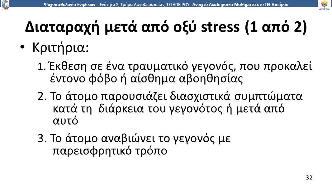 3232 Ψυχοπαθολογία Ενηλίκων – Ενότητα 2, Τμήμα Λογοθεραπείας, ΤΕΙ ΗΠΕΙΡΟΥ - Ανοιχτά Ακαδημαϊκά Μαθήματα στο ΤΕΙ Ηπείρου Διαταραχή μετά από οξύ stress (1 από 2) Κριτήρια: 1.