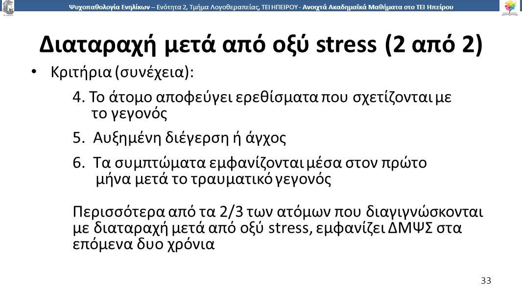 3 Ψυχοπαθολογία Ενηλίκων – Ενότητα 2, Τμήμα Λογοθεραπείας, ΤΕΙ ΗΠΕΙΡΟΥ - Ανοιχτά Ακαδημαϊκά Μαθήματα στο ΤΕΙ Ηπείρου Διαταραχή μετά από οξύ stress (2 από 2) Κριτήρια (συνέχεια): 4.