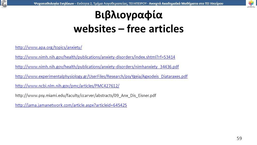 5959 Ψυχοπαθολογία Ενηλίκων – Ενότητα 2, Τμήμα Λογοθεραπείας, ΤΕΙ ΗΠΕΙΡΟΥ - Ανοιχτά Ακαδημαϊκά Μαθήματα στο ΤΕΙ Ηπείρου Βιβλιογραφία websites – free articles http://www.apa.org/topics/anxiety/ http://www.nimh.nih.gov/health/publications/anxiety-disorders/index.shtml?rf=53414 http://www.nimh.nih.gov/health/publications/anxiety-disorders/nimhanxiety_34436.pdf http://www.experimentalphysiology.gr/UserFiles/Research/psyYgeia/Agxodeis_Diataraxes.pdf http://www.ncbi.nlm.nih.gov/pmc/articles/PMC427612/ http://www.psy.miami.edu/faculty/ccarver/abstracts/09_Anx_Dis_Eisner.pdf http://jama.jamanetwork.com/article.aspx?articleid=645425 59