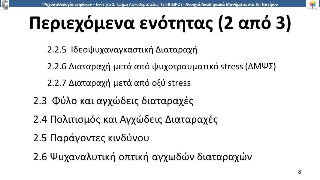 8 Ψυχοπαθολογία Ενηλίκων – Ενότητα 2, Τμήμα Λογοθεραπείας, ΤΕΙ ΗΠΕΙΡΟΥ - Ανοιχτά Ακαδημαϊκά Μαθήματα στο ΤΕΙ Ηπείρου Περιεχόμενα ενότητας (2 από 3) 2.2.5 Ιδεοψυχαναγκαστική Διαταραχή 2.2.6 Διαταραχή μετά από ψυχοτραυματικό stress (ΔΜΨΣ) 2.2.7 Διαταραχή μετά από οξύ stress 2.3 Φύλο και αγχώδεις διαταραχές 2.4 Πολιτισμός και Αγχώδεις Διαταραχές 2.5 Παράγοντες κινδύνου 2.6 Ψυχαναλυτική οπτική αγχωδών διαταραχών 8