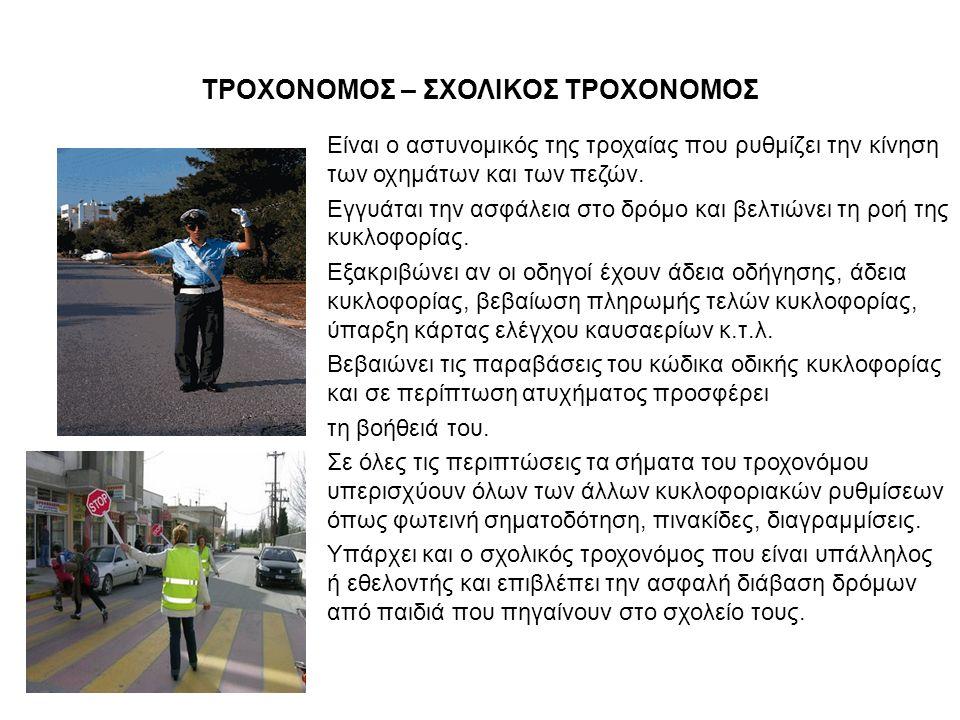 ΤΡΟΧΟΝΟΜΟΣ – ΣΧΟΛΙΚΟΣ ΤΡΟΧΟΝΟΜΟΣ Είναι ο αστυνομικός της τροχαίας που ρυθμίζει την κίνηση των οχημάτων και των πεζών.