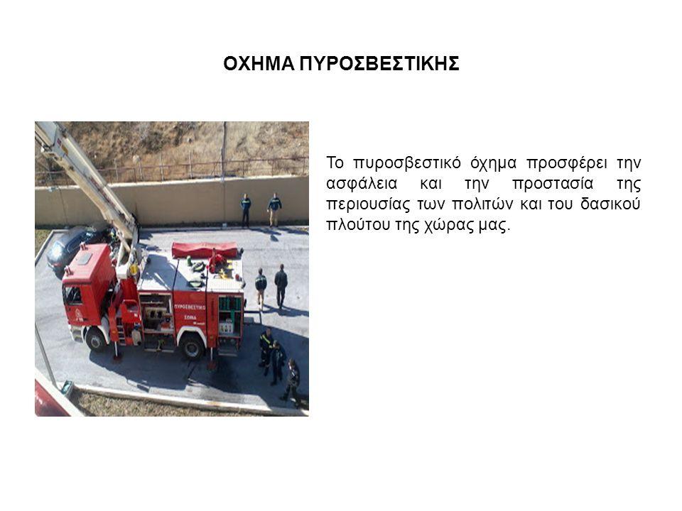 ΟΧΗΜΑ ΠΥΡΟΣΒΕΣΤΙΚΗΣ Το πυροσβεστικό όχημα προσφέρει την ασφάλεια και την προστασία της περιουσίας των πολιτών και του δασικού πλούτου της χώρας μας.