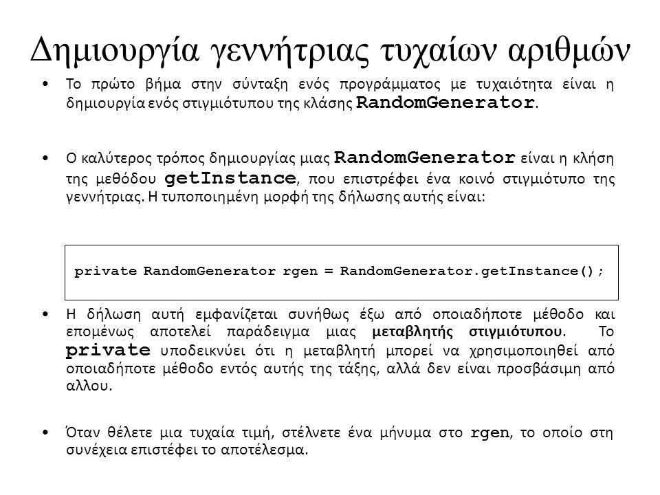 Δημιουργία γεννήτριας τυχαίων αριθμών Το πρώτο βήμα στην σύνταξη ενός προγράμματος με τυχαιότητα είναι η δημιουργία ενός στιγμιότυπου της κλάσης RandomGenerator.