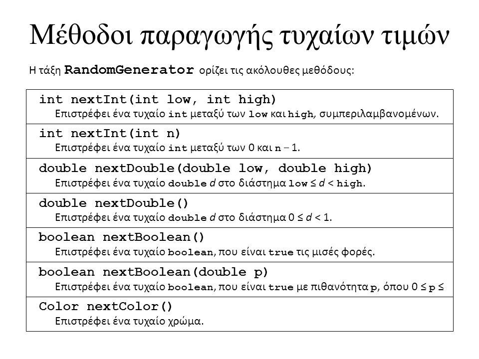 Μέθοδοι παραγωγής τυχαίων τιμών Η τάξη RandomGenerator ορίζει τις ακόλουθες μεθόδους: int nextInt(int low, int high) Επιστρέφει ένα τυχαίο int μεταξύ των low και high, συμπεριλαμβανομένων.