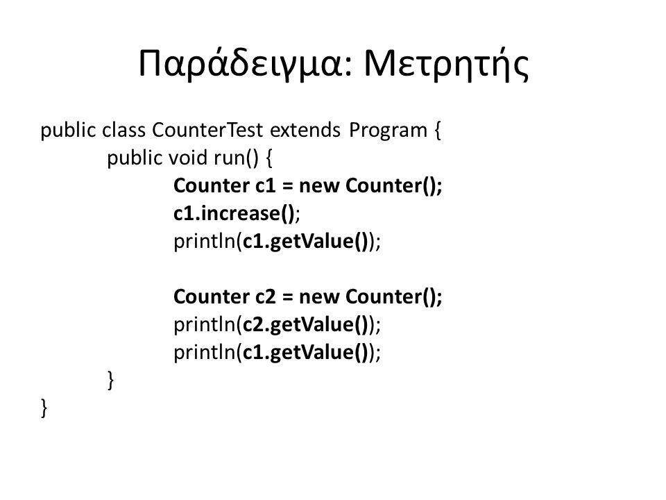 Παράδειγμα: Μετρητής public class CounterTest extends Program { public void run() { Counter c1 = new Counter(); c1.increase(); println(c1.getValue()); Counter c2 = new Counter(); println(c2.getValue()); println(c1.getValue()); }