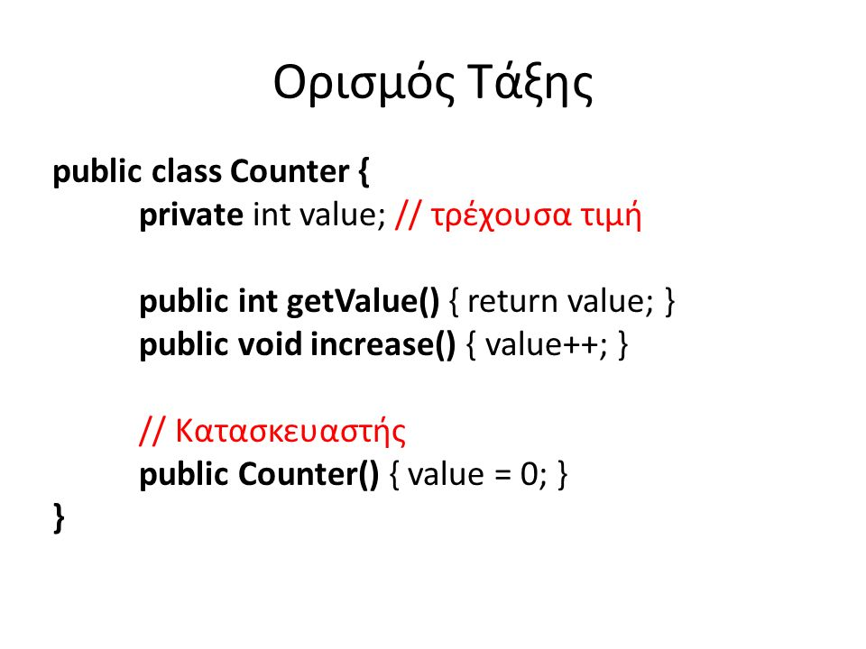 Ορισμός Τάξης public class Counter { private int value; // τρέχουσα τιμή public int getValue() { return value; } public void increase() { value++; } // Κατασκευαστής public Counter() { value = 0; } }