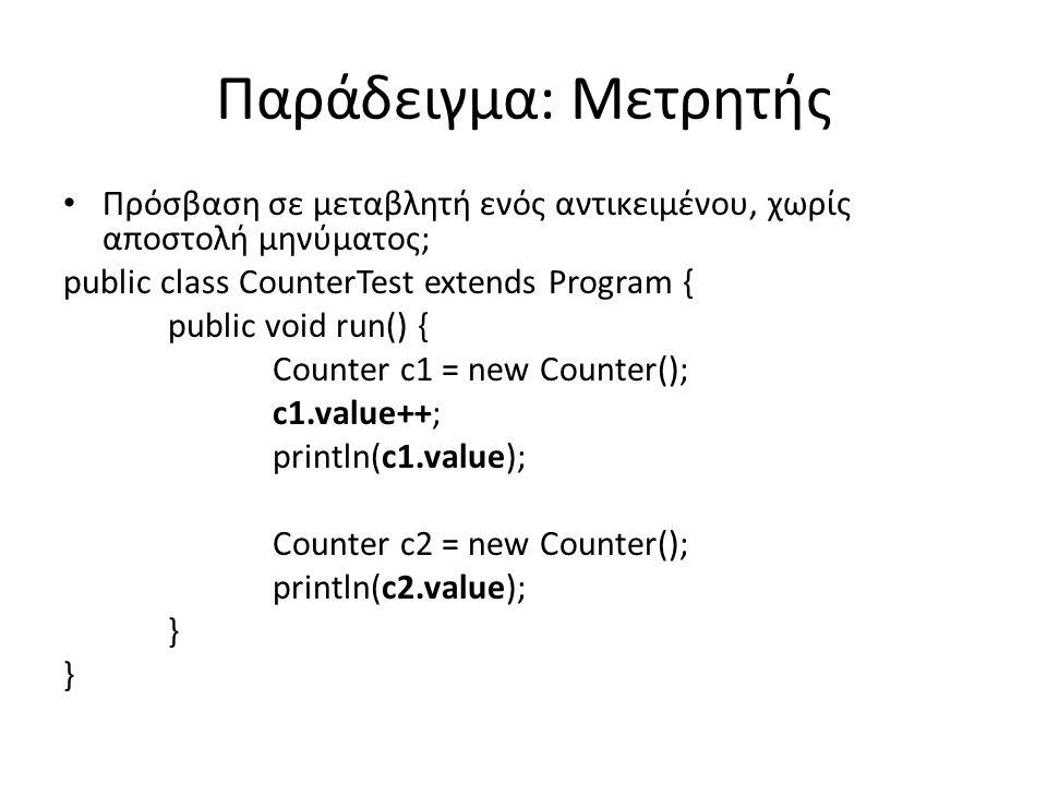 Παράδειγμα: Μετρητής Πρόσβαση σε μεταβλητή ενός αντικειμένου, χωρίς αποστολή μηνύματος; public class CounterTest extends Program { public void run() { Counter c1 = new Counter(); c1.value++; println(c1.value); Counter c2 = new Counter(); println(c2.value); }