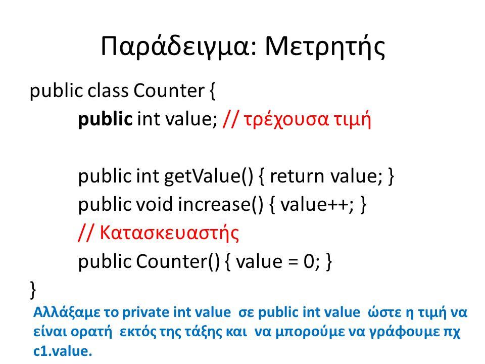 Παράδειγμα: Μετρητής public class Counter { public int value; // τρέχουσα τιμή public int getValue() { return value; } public void increase() { value++; } // Κατασκευαστής public Counter() { value = 0; } } Αλλάξαμε το private int value σε public int value ώστε η τιμή να είναι ορατή εκτός της τάξης και να μπορούμε να γράφουμε πχ c1.value.