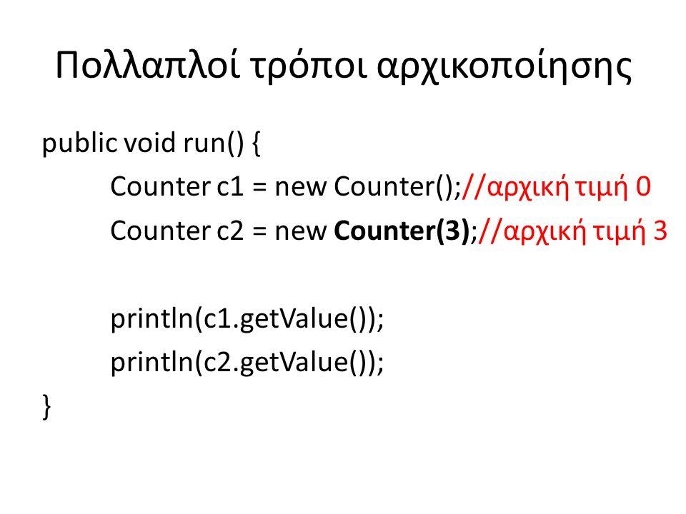 Πολλαπλοί τρόποι αρχικοποίησης public void run() { Counter c1 = new Counter();//αρχική τιμή 0 Counter c2 = new Counter(3);//αρχική τιμή 3 println(c1.getValue()); println(c2.getValue()); }