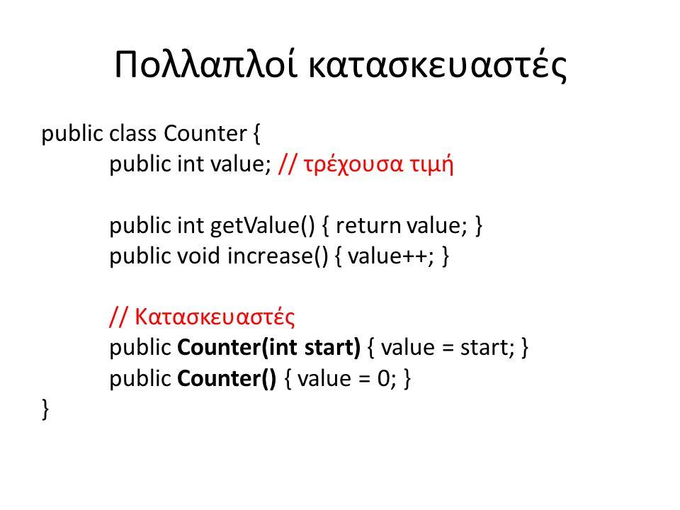 Πολλαπλοί κατασκευαστές public class Counter { public int value; // τρέχουσα τιμή public int getValue() { return value; } public void increase() { value++; } // Κατασκευαστές public Counter(int start) { value = start; } public Counter() { value = 0; } }