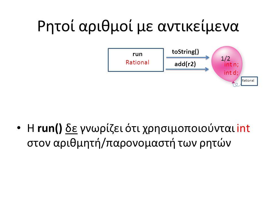 Ρητοί αριθμοί με αντικείμενα Η run() δε γνωρίζει ότι χρησιμοποιούνται int στον αριθμητή/παρονομαστή των ρητών run Rational 1/2 Rational toString() add(r2) int n; int d;