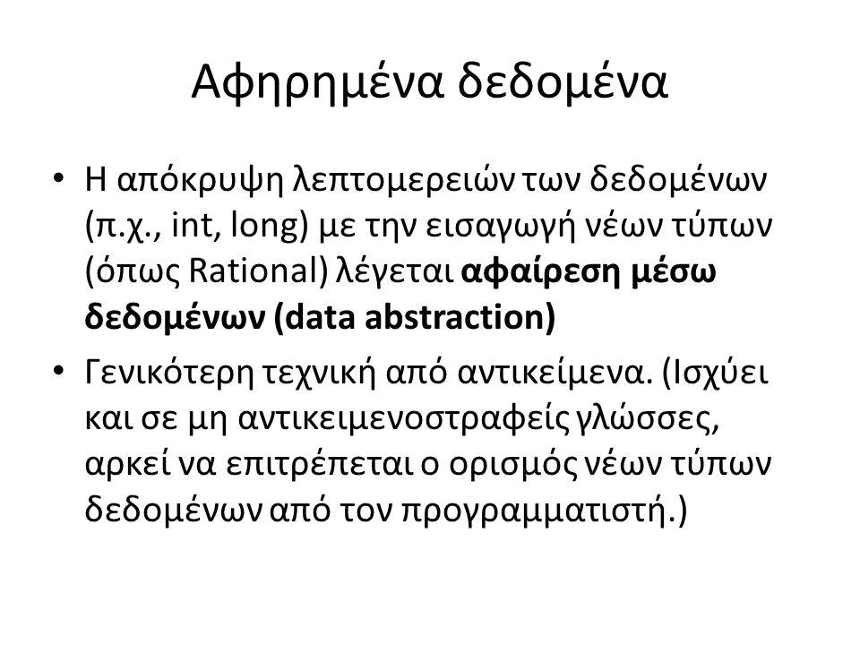 Αφηρημένα δεδομένα Η απόκρυψη λεπτομερειών των δεδομένων (π.χ., int, long) με την εισαγωγή νέων τύπων (όπως Rational) λέγεται αφαίρεση μέσω δεδομένων (data abstraction) Γενικότερη τεχνική από αντικείμενα.