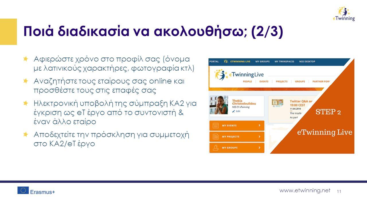 www.etwinning.net Ποιά διαδικασία να ακολουθήσω; (2/3) Αφιερώστε χρόνο στο προφίλ σας (όνομα με λατινικούς χαρακτήρες, φωτογραφία κτλ) Αναζητήστε τους εταίρους σας online και προσθέστε τους στις επαφές σας Ηλεκτρονική υποβολή της σύμπραξη KA2 για έγκριση ως eT έργο από το συντονιστή & έναν άλλο εταίρο Αποδεχτείτε την πρόσκληση για συμμετοχή στο ΚΑ2/eT έργο 11