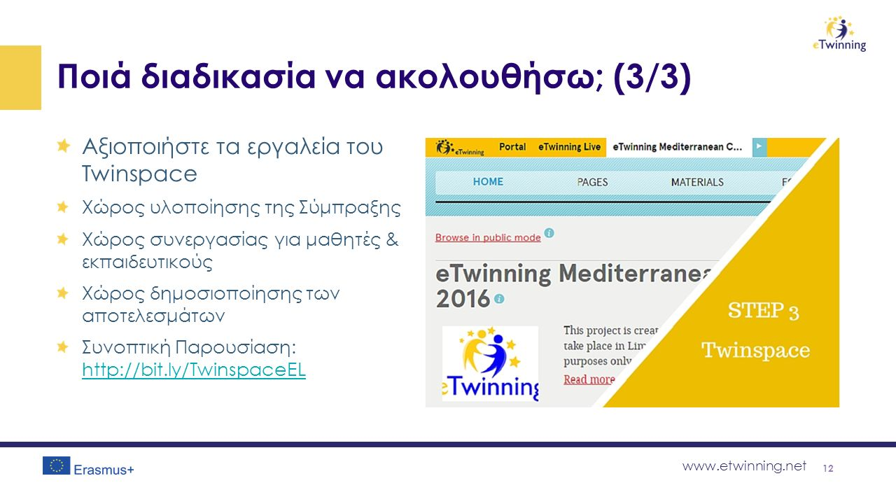 www.etwinning.net Ποιά διαδικασία να ακολουθήσω; (3/3) Αξιοποιήστε τα εργαλεία του Twinspace Χώρος υλοποίησης της Σύμπραξης Χώρος συνεργασίας για μαθητές & εκπαιδευτικούς Χώρος δημοσιοποίησης των αποτελεσμάτων Συνοπτική Παρουσίαση: http://bit.ly/TwinspaceEL http://bit.ly/TwinspaceEL 12