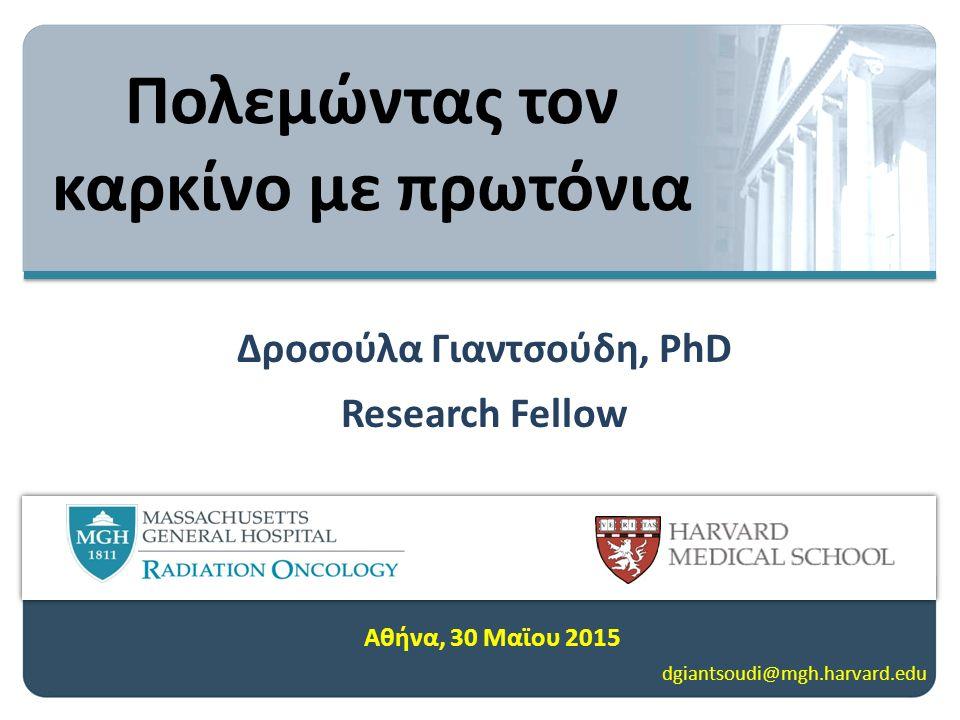 Δροσούλα Γιαντσούδη, PhD Research Fellow Αθήνα, 30 Μαϊου 2015 dgiantsoudi@mgh.harvard.edu Πολεμώντας τον καρκίνο με πρωτόνια