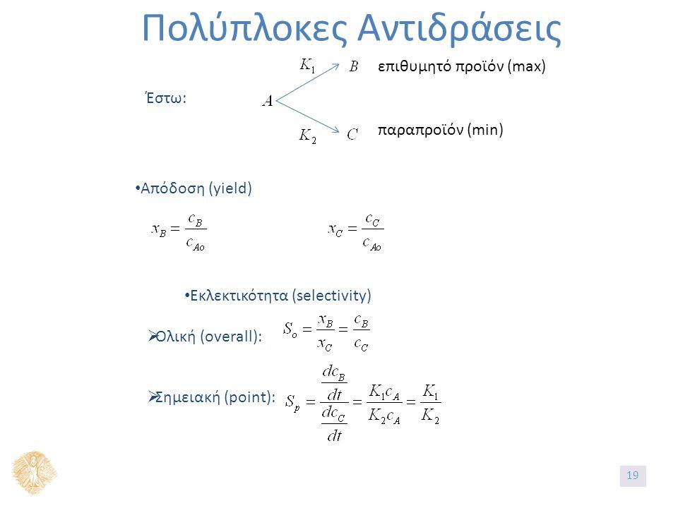 Πολύπλοκες Αντιδράσεις Έστω: επιθυμητό προϊόν (max) παραπροϊόν (min) Απόδοση (yield) Εκλεκτικότητα (selectivity)  Ολική (overall):  Σημειακή (point): 19