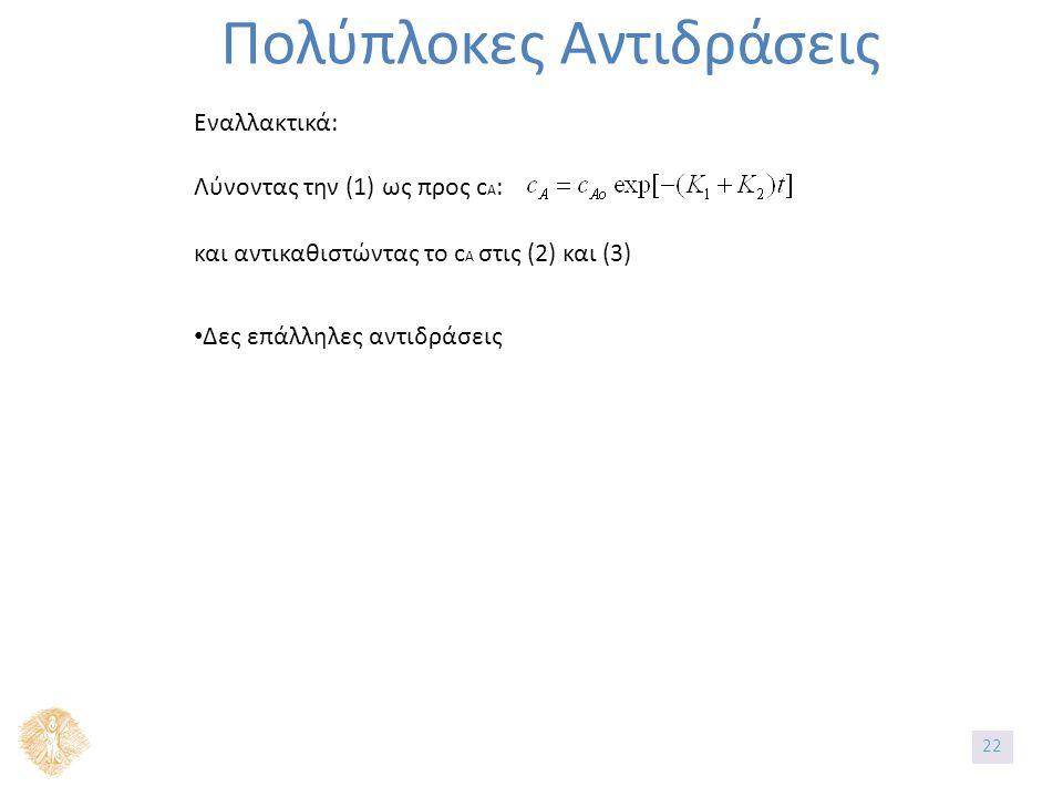 Πολύπλοκες Αντιδράσεις Εναλλακτικά: Λύνοντας την (1) ως προς c A : και αντικαθιστώντας το c A στις (2) και (3) Δες επάλληλες αντιδράσεις 22