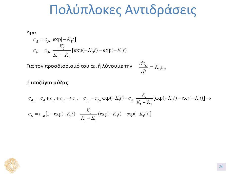 Πολύπλοκες Αντιδράσεις Άρα Για τον προσδιορισμό του c D, ή λύνουμε την ή ισοζύγιο μάζας 26