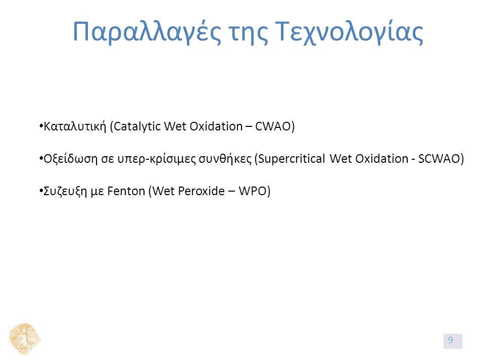 Παραλλαγές της Τεχνολογίας Καταλυτική (Catalytic Wet Oxidation – CWAO) Οξείδωση σε υπερ-κρίσιμες συνθήκες (Supercritical Wet Oxidation - SCWAO) Συζευξη με Fenton (Wet Peroxide – WPO) 9