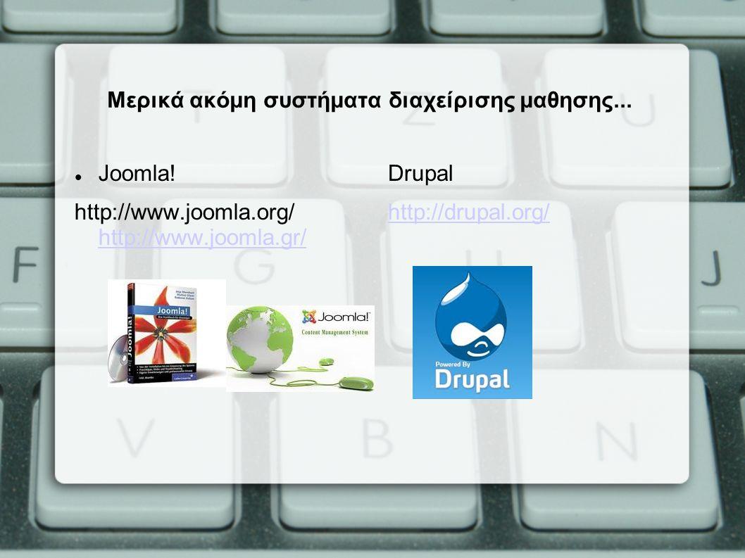 Μερικά ακόμη συστήματα διαχείρισης μαθησης... Joomla! http://www.joomla.org/ http://www.joomla.gr/ http://www.joomla.gr/ Drupal http://drupal.org/