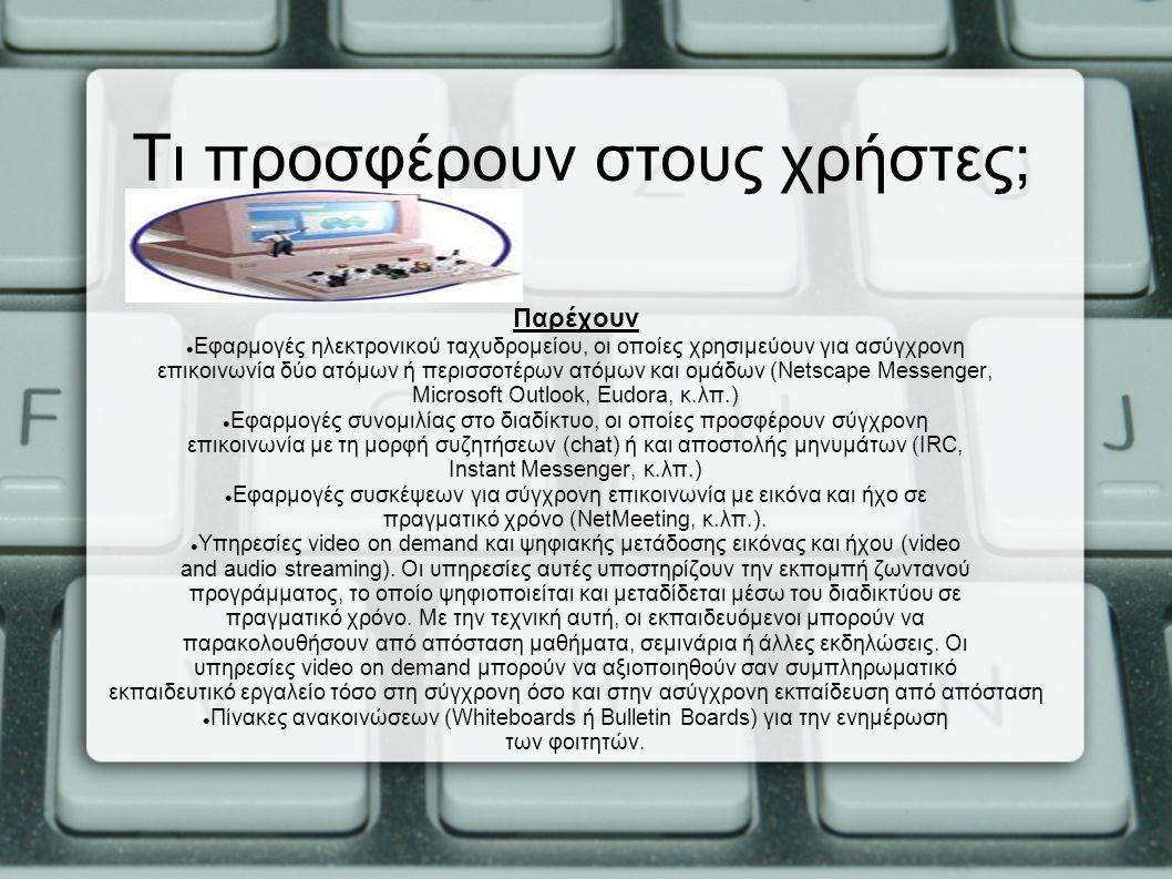 Παρέχουν Εφαρμογές ηλεκτρονικού ταχυδρομείου, οι οποίες χρησιμεύουν για ασύγχρονη επικοινωνία δύο ατόμων ή περισσοτέρων ατόμων και ομάδων (Netscape Messenger, Microsoft Outlook, Eudora, κ.λπ.) Εφαρμογές συνομιλίας στο διαδίκτυο, οι οποίες προσφέρουν σύγχρονη επικοινωνία με τη μορφή συζητήσεων (chat) ή και αποστολής μηνυμάτων (IRC, Instant Messenger, κ.λπ.) Εφαρμογές συσκέψεων για σύγχρονη επικοινωνία με εικόνα και ήχο σε πραγματικό χρόνο (NetMeeting, κ.λπ.).