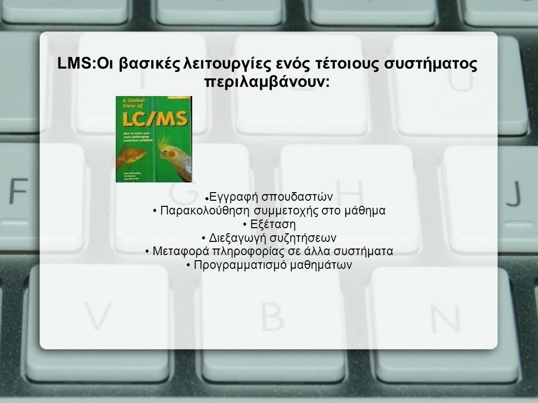 LMS:Οι βασικές λειτουργίες ενός τέτοιους συστήματος περιλαμβάνουν: Εγγραφή σπουδαστών Παρακολούθηση συμμετοχής στο μάθημα Εξέταση Διεξαγωγή συζητήσεων Μεταφορά πληροφορίας σε άλλα συστήματα Προγραμματισμό μαθημάτων