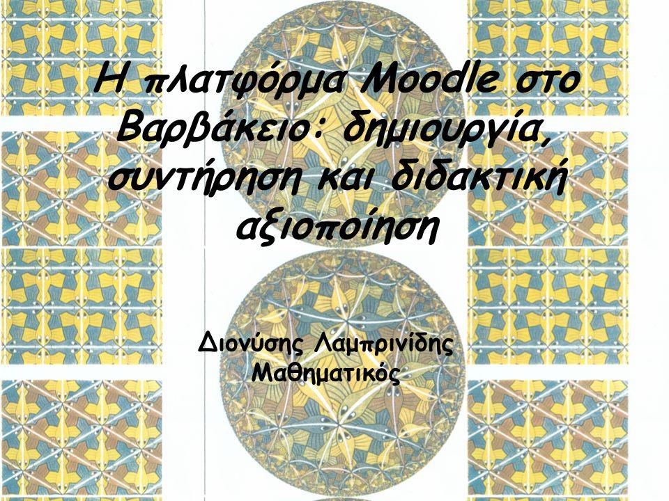 Η πλατφόρμα Moodle στο Βαρβάκειο: δημιουργία, συντήρηση και διδακτική αξιοποίηση Διονύσης Λαμπρινίδης Μαθηματικός